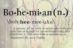 Bo~he~mi~an (n.) \boh-HEEA-mee-uhn\ 1. A person as an artist or writer who lives and acts free of regard for conventional rules and practices.2. One who lives a wandering or vagabond life as a Gypsy.