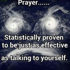 Atheism, Religion, God is Imaginary, Prayer. Prayer... Statistically proven to be just as effective as talking to yourself.