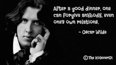 After a good dinner, one can forgive anybody even their own relations. -- oscar wilde quote