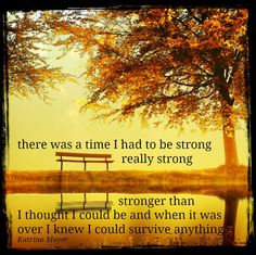 there was a time I had to be strong... really strong... stronger than I thought I could be and when it was over I knew I could survive anything - Katrina Mayer