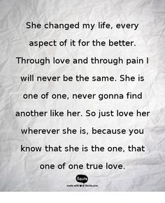 She changed my life, every aspect of it for the better. Through love and through pain I will never be the same. She is one of one, never gonna find another like her. So just love her wherever she is, because you know that she is the one, that one of one true love. - Quote From Recite.com #RECITE #QUOTE