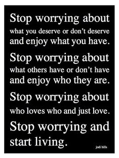Stop worrying about what you deserve and don't deserve and enjoy what you have. Stop worrying about what others have or don''t have and enjoy who they are. Stop worrying about who loves who and just love. Stop worrying and start living. Love Quotes, Inspirational Quotes, Nice Sayings, Motivational Sayings, Heart Quotes, Love Your Enemies, Psychology Quotes, Color Psychology, You Deserve