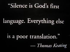 """Silence is God's first language, Everything else is a poor translation."" - Fr. Thomas Keating, Trappist monk and priest"