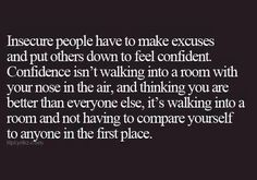 Insecure people have to make excuses and put others down to feel confident. Confidence isn't walking into a room with your nose in the air, and thinking you are better than everyone else, it's walking into a room and not having to compare yourself to anyone in the first place.