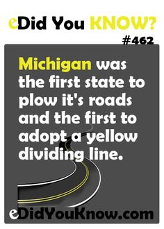 Michigan was the first state to plow it's roads and the first to adopt a yellow dividing line.  eDidYouKnow.com