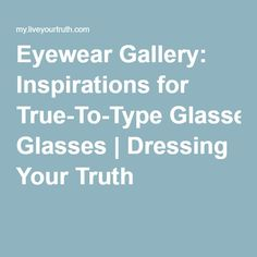 Eyewear Gallery: Inspirations for True-To-Type Glasses | Dressing Your Truth