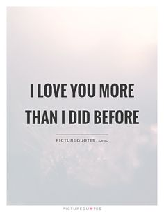I love you more than I did before. Picture Quotes.