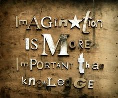 """""""Imagination is More Important than Knowledge, Knowledge is Limited""""  -Albert Einstein"""