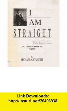 I Am Straight Michael Straight ,   ,  , ASIN: B0006QG54I , tutorials , pdf , ebook , torrent , downloads , rapidshare , filesonic , hotfile , megaupload , fileserve