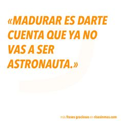 Nunca! Growing up is realizing that you're not going to become an astronaut. I say: never!