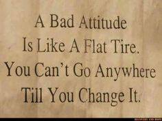 A bad attitude is like a flat tire. You can't go anywhere till you change it.
