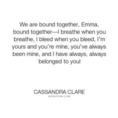 """Cassandra Clare - """"We are bound together, Emma, bound together�I breathe when you breathe, I bleed when..."""". parabatai, love, emma-carstairs, julian-blackthorn"""