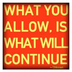 What you allow, is what will continue.  |  If you want change, then you must initiate it.