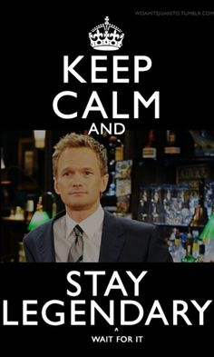 Keep calm and stay legendary:)