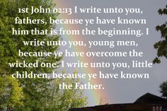 62_1JO_02_13 I write unto you, fathers, because ye have known him [that is] from the beginning. I write unto you, young men, because ye have overcome the wicked one. I write unto you, little children, because ye have known the Father.                     www.eBibleProductions.com