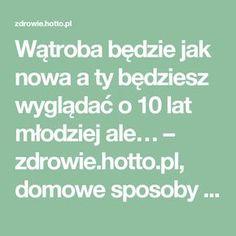 Wątroba będzie jak nowa a ty będziesz wyglądać o 10 lat młodziej ale… – zdrowie.hotto.pl, domowe sposoby popularne w necie