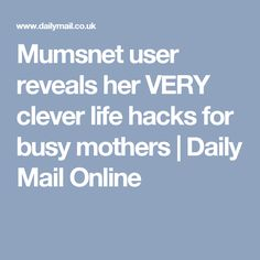 Mumsnet user reveals her VERY clever life hacks for busy mothers | Daily Mail Online