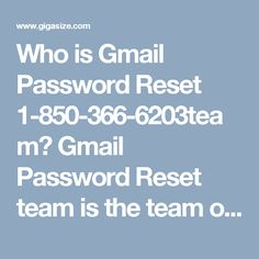 Who is Gmail Password Reset 1-850-366-6203team? Gmail Password Reset team is the team of experts who always give their best and that's the main reason why customers see the perfection in our work because they know that we always do our work with full dedication. So, roll your fingers on your Smartphone keypad and give us a ring at 1-850-366-6203.