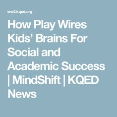 How Play Wires Kids' Brains For Social and Academic Success | MindShift | KQED News