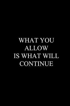 What you allow is what will continue... wise words