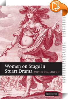 Women on Stage in Stuart Drama    :  Women on Stage in Stuart Drama provides a  prehistory  of the actress  filling an important gap in established accounts of how women came to perform in the Restoration theatre. Sophie Tomlinson uncovers and analyzes a revolution in theatrical discourse in response to the cultural innovations of two Stuart queens consort  Anna of Denmark and the French Henrietta Maria. Their appearances on stage in masques and pastoral drama engendered a new poetics ...