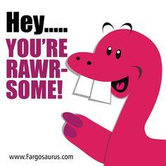 Fargosaurus- you're Rawrsome!