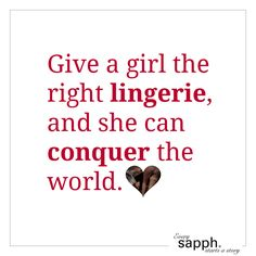 Give a girl the right lingerie, and she can conquer the world. www.sapph.com