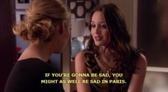 if you're gonna be sad, you might as well be sad in paris