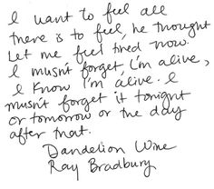 I want to feel all there is to feel, he though. Let me feel tired now. I mustn't forget, I'm alive, I know I'm alive. I mustn't forget it tonight or tomorrow or the day after that. - Ray Bradbury, Dandelion Wine