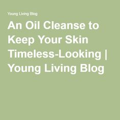 An Oil Cleanse to Keep Your Skin Timeless-Looking | Young Living Blog