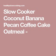 Slow Cooker Coconut Banana Pecan Coffee Cake Oatmeal -