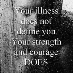 """""""Your illness does not define you. Your strength & courage does."""""""