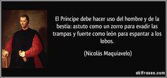 El Príncipe debe hacer uso del hombre y de la bestia: astuto como un zorro para evadir las trampas y fuerte como león para espantar a los lobos. (Nicolás Maquiavelo)