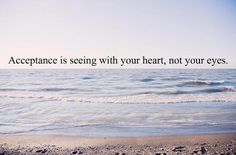 Acceptance is seeing with your heart, not your eyes.