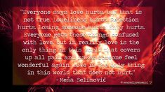 """""""Everyone says love hurts, but that is not true. Loneliness hurts. Rejection hurts. Losing someone hurts. Envy hurts. Everyone gets these things confused with love, but in reality love is the only thing in this world that covers up all pain and makes someone feel wonderful again. Love is the only thing in this world that does not hurt.""""  - Meša  Selimović  #Quote #Inspirational 