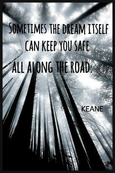 sometimes the dream itself can keep you safe along the road // keane