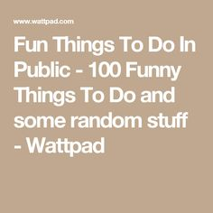 Fun Things To Do In Public - 100 Funny Things To Do and some random stuff - Wattpad