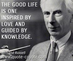 """""""The good life is one inspired by love and guided by knowledge."""" — Bertrand Russell"""