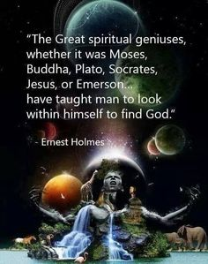 """The Great spiritual geniuses, whether it was Mose, Buddha, Plato, Socrates, Jesus, or Emerson have taught man to look within himself to find God.""~ Ernest Holmes 