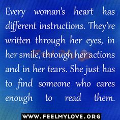Every woman's heart has different instructions. They're written through her eyes, in her smile, through her actions and in her tears. She just has to find someone who cares enough to read them.~Unknown