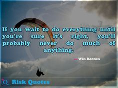 If you wait to do everything until you're sure it's right, you'll probably never do much of anything. Risk Quotes, Do Everything, Never, Waiting, Poster, Posters, Billboard