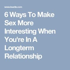 6 Ways To Make Sex More Interesting When You're In A Longterm Relationship