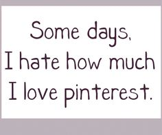 tis true tis true...I need a pinterest detox some days!