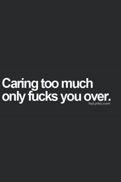 Caring too much only fucks you over.