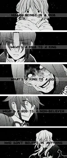 ♪Human beings in a mob / What's a mob to a king? / What's a king to a god? / What's a god to a non-believer / Who don't believe in anything?♪ /// Pandora Hearts