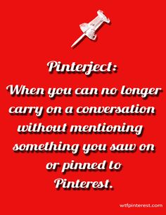 Pinterject:  When you can no longer carry on a conversation without mentioning something you saw on or pinned to Pinterest. (by WTFPinterest.com)