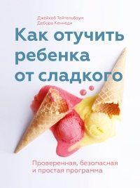 Книга Как отучить ребенка от сладкого. Проверенная, безопасная и простая программа