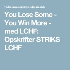 You Lose Some - You Win More - med LCHF: Opskrifter STRIKS LCHF