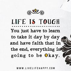 Life is tough. You just have to learn to take it day by day and have faith that in the end, everything is going to be okay.