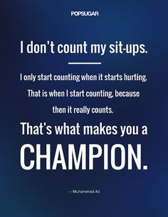 """Quote: """"I don't count my sit-ups. I only start counting when it starts hurting. That is when I start counting, because then it really counts. That's what makes you a champion."""" Lesson to learn: The victories only truly count when they take the most effort. Push yourself by celebrating the ones that made you work for it."""